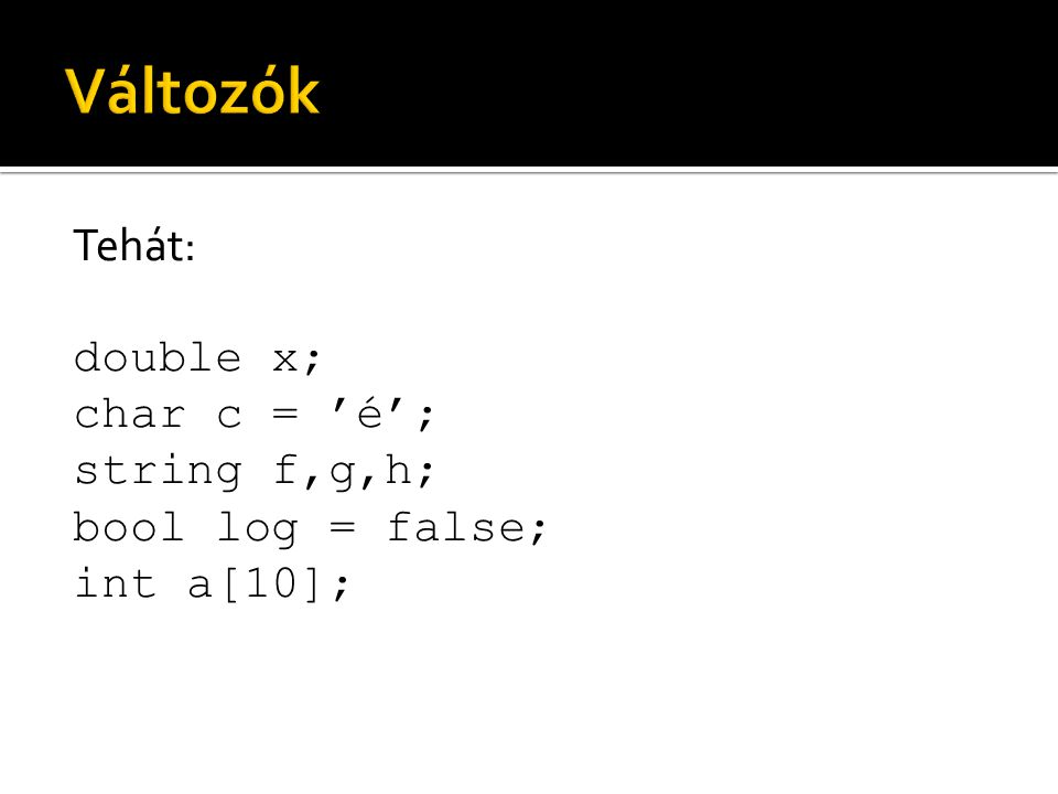 Változók Tehát: double x; char c = 'é'; string f,g,h; bool log = false; int a[10];